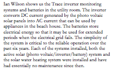 Text Box: Ian Wilson shows us the Trace inverter monitoring systems and batteries in the utility room. The inverter converts DC current generated by the photo voltaic solar panels into AC current that can be used by appliances in the beach house. The batteries store electrical energy so that it may be used for extended periods when the electrical grid fails. The simplicity of the system is critical to the reliable operation over the past six years. Each of the systems installed, both the active solar (photo voltaic/inverter/battery) system and the solar water heating system were installed and have had essentially no maintenance since then.